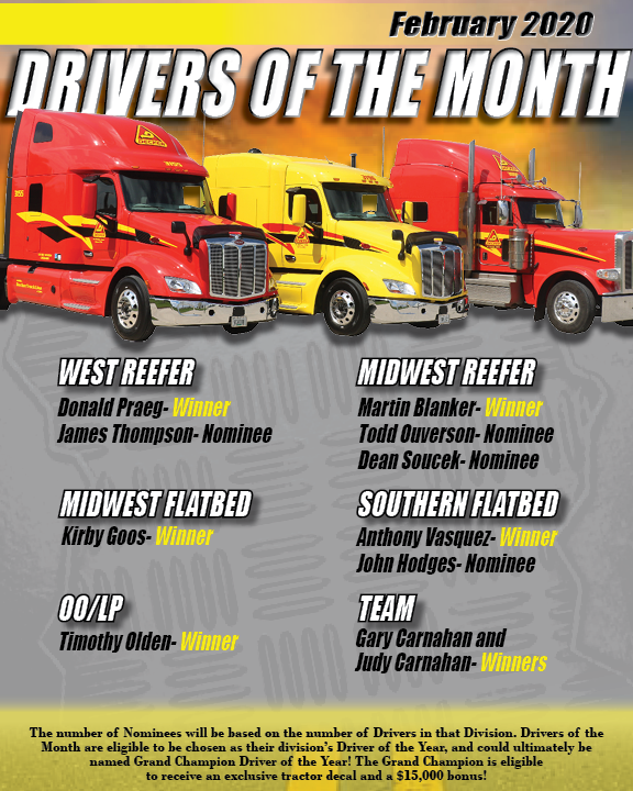 February 2020 Drivers of the Month West Reefer winner is Donald Praeg. Midwest flatbed winner Kirby Goos. OO/LP winner is Timothy Olden. Midwest Reefer winner is Martin Blanker. Southern Flatbed winner is Anthony Vasquez. Team winners are Gary and Judy Carnahan.